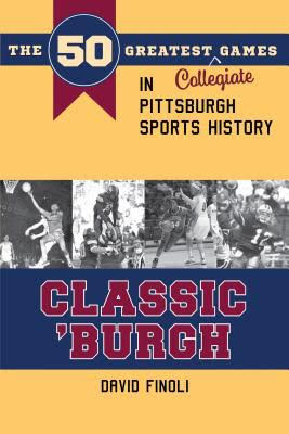 """Cover for """"Classic 'Burgh: The 50 Greatest Collegiate Games in Pittsburgh Sports History"""""""